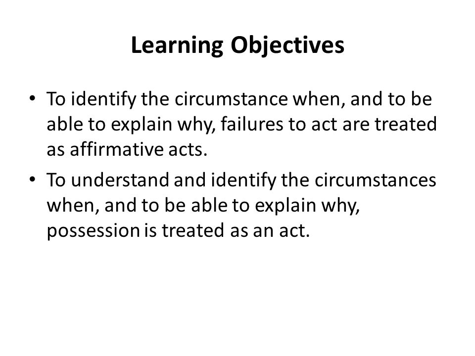 Learning Objectives To identify the circumstance when, and to be able to explain why, failures to act are treated as affirmative acts.