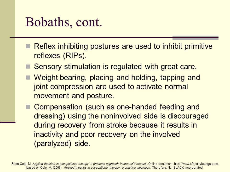 Bobaths, cont. Reflex inhibiting postures are used to inhibit primitive reflexes (RIPs). Sensory stimulation is regulated with great care.