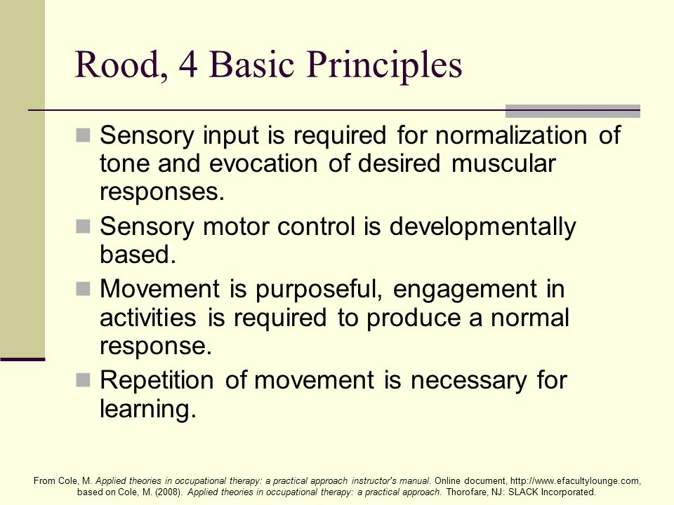 Rood, 4 Basic Principles Sensory input is required for normalization of tone and evocation of desired muscular responses.