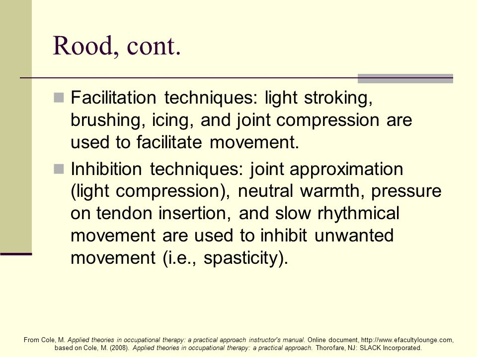 Rood, cont. Facilitation techniques: light stroking, brushing, icing, and joint compression are used to facilitate movement.