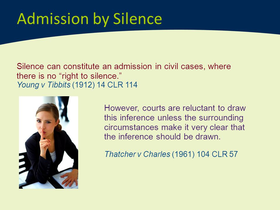 Admission by Silence Silence can constitute an admission in civil cases, where there is no right to silence.