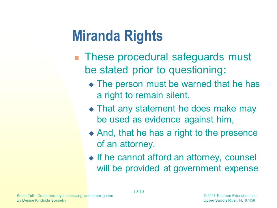Miranda Rights These procedural safeguards must be stated prior to questioning: The person must be warned that he has a right to remain silent,