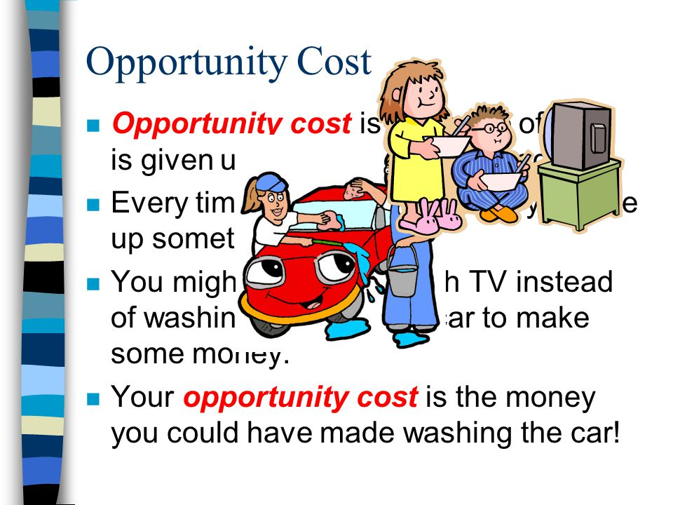 Opportunity Cost Opportunity cost is the value of what is given up when a choice is made. Every time you make a choice, you give up something else.