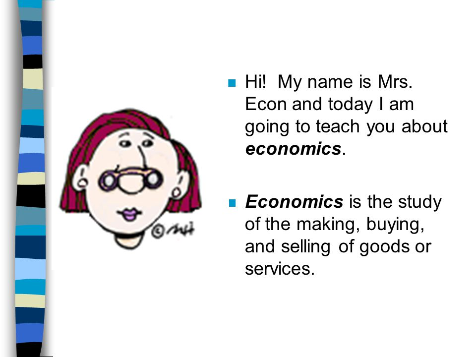 Hi! My name is Mrs. Econ and today I am going to teach you about economics.