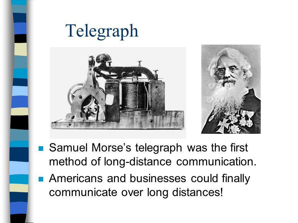 Telegraph Samuel Morse's telegraph was the first method of long-distance communication.