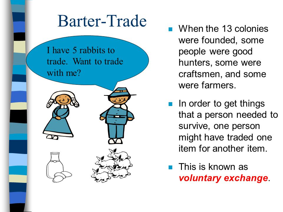 Barter-Trade When the 13 colonies were founded, some people were good hunters, some were craftsmen, and some were farmers.
