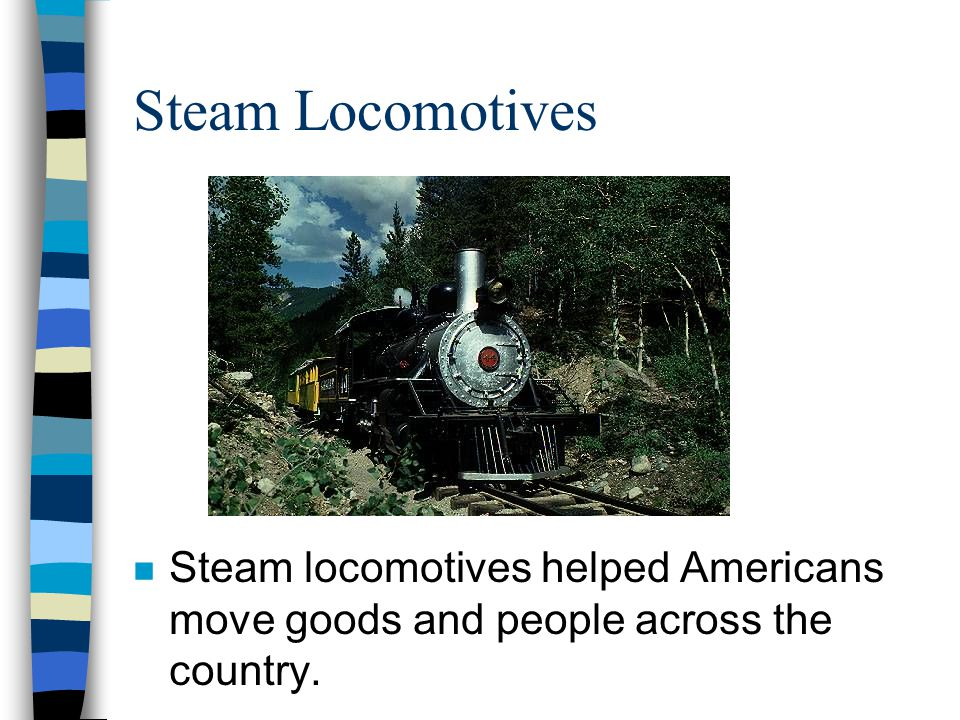 Steam Locomotives Steam locomotives helped Americans move goods and people across the country.