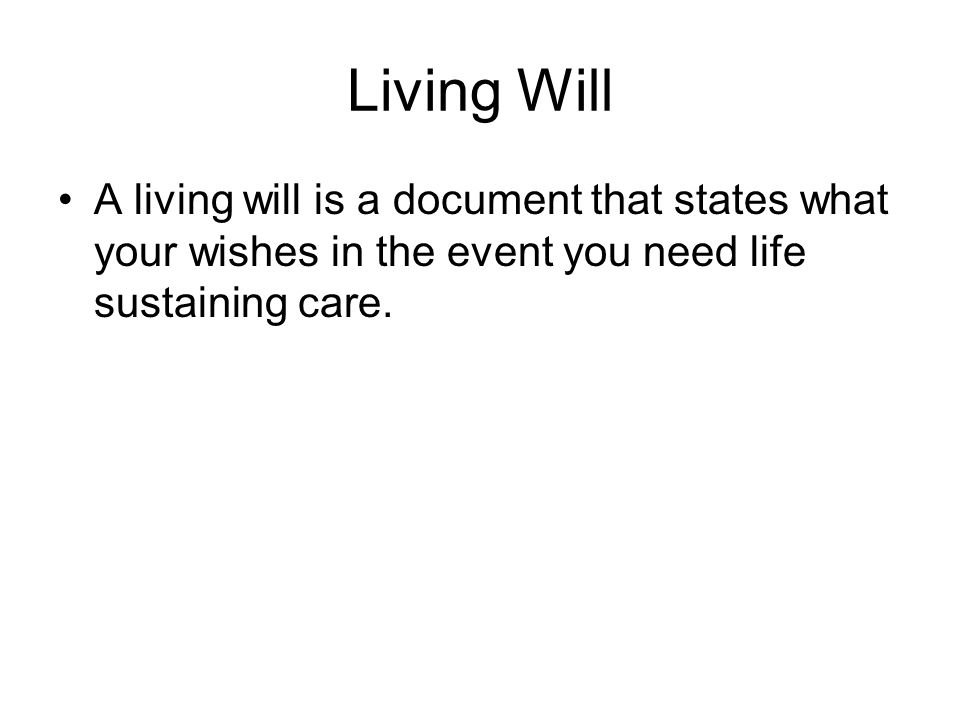 Living Will A living will is a document that states what your wishes in the event you need life sustaining care.