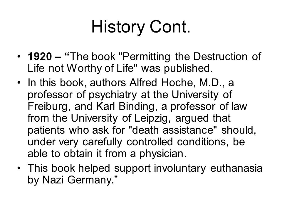 History Cont. 1920 – The book Permitting the Destruction of Life not Worthy of Life was published.
