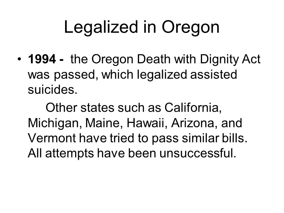 Legalized in Oregon 1994 - the Oregon Death with Dignity Act was passed, which legalized assisted suicides.