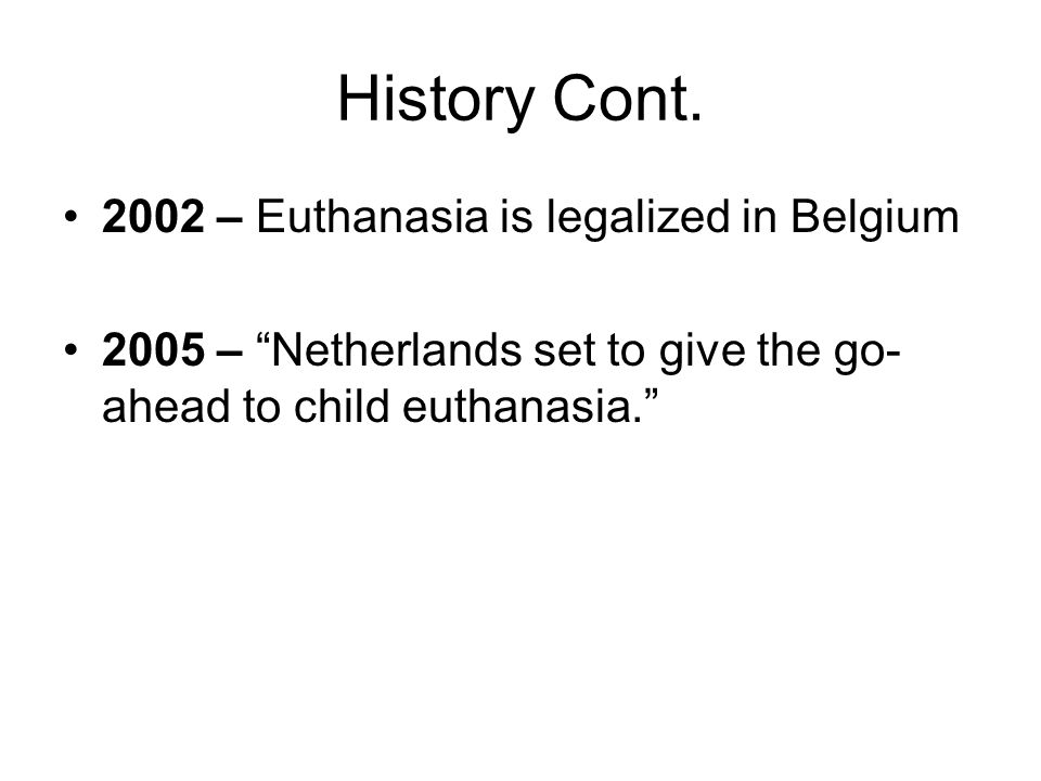 History Cont. 2002 – Euthanasia is legalized in Belgium