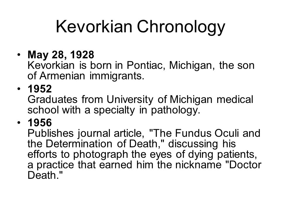 Kevorkian Chronology May 28, 1928 Kevorkian is born in Pontiac, Michigan, the son of Armenian immigrants.