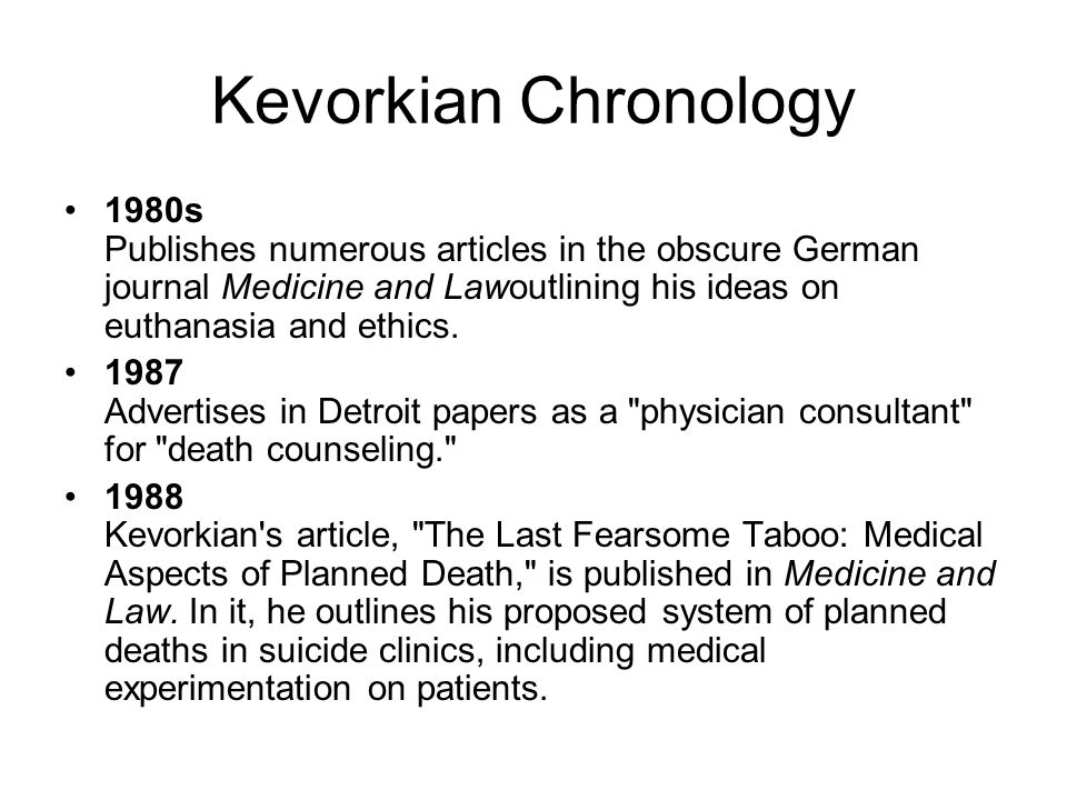 Kevorkian Chronology 1980s Publishes numerous articles in the obscure German journal Medicine and Lawoutlining his ideas on euthanasia and ethics.