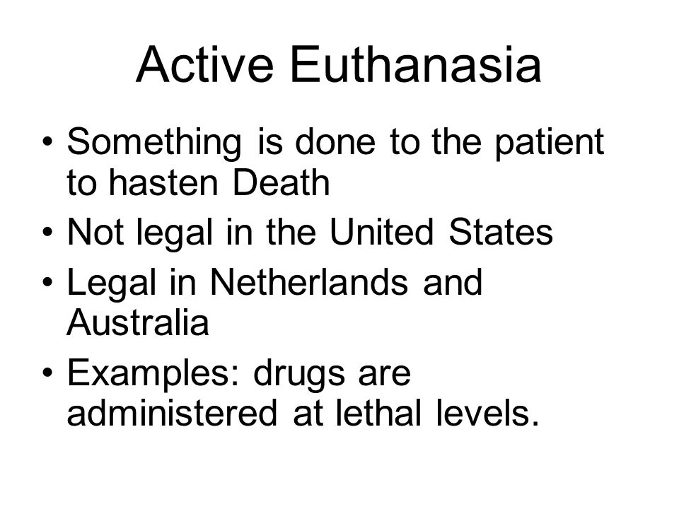 Active Euthanasia Something is done to the patient to hasten Death