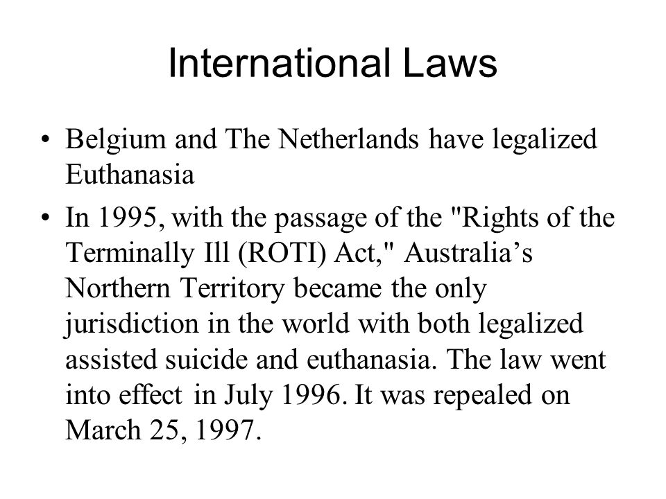 International Laws Belgium and The Netherlands have legalized Euthanasia.