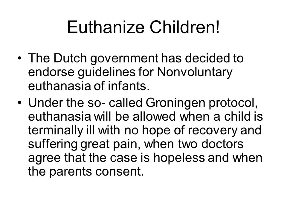 Euthanize Children! The Dutch government has decided to endorse guidelines for Nonvoluntary euthanasia of infants.