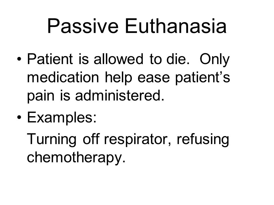 Passive Euthanasia Patient is allowed to die. Only medication help ease patient's pain is administered.
