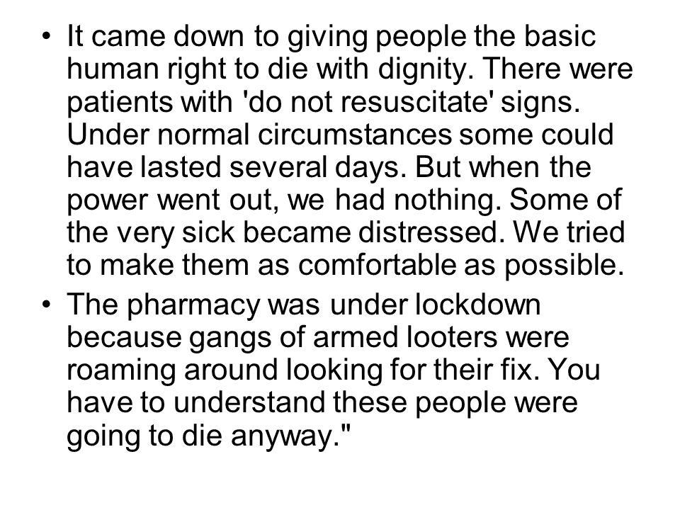 It came down to giving people the basic human right to die with dignity. There were patients with do not resuscitate signs. Under normal circumstances some could have lasted several days. But when the power went out, we had nothing. Some of the very sick became distressed. We tried to make them as comfortable as possible.
