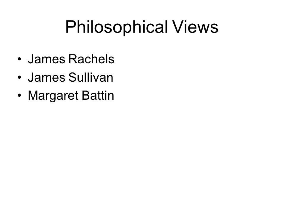 Philosophical Views James Rachels James Sullivan Margaret Battin
