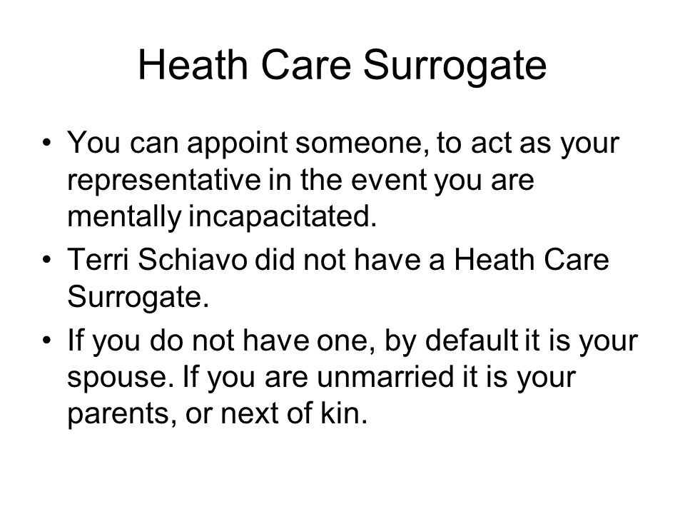 Heath Care Surrogate You can appoint someone, to act as your representative in the event you are mentally incapacitated.