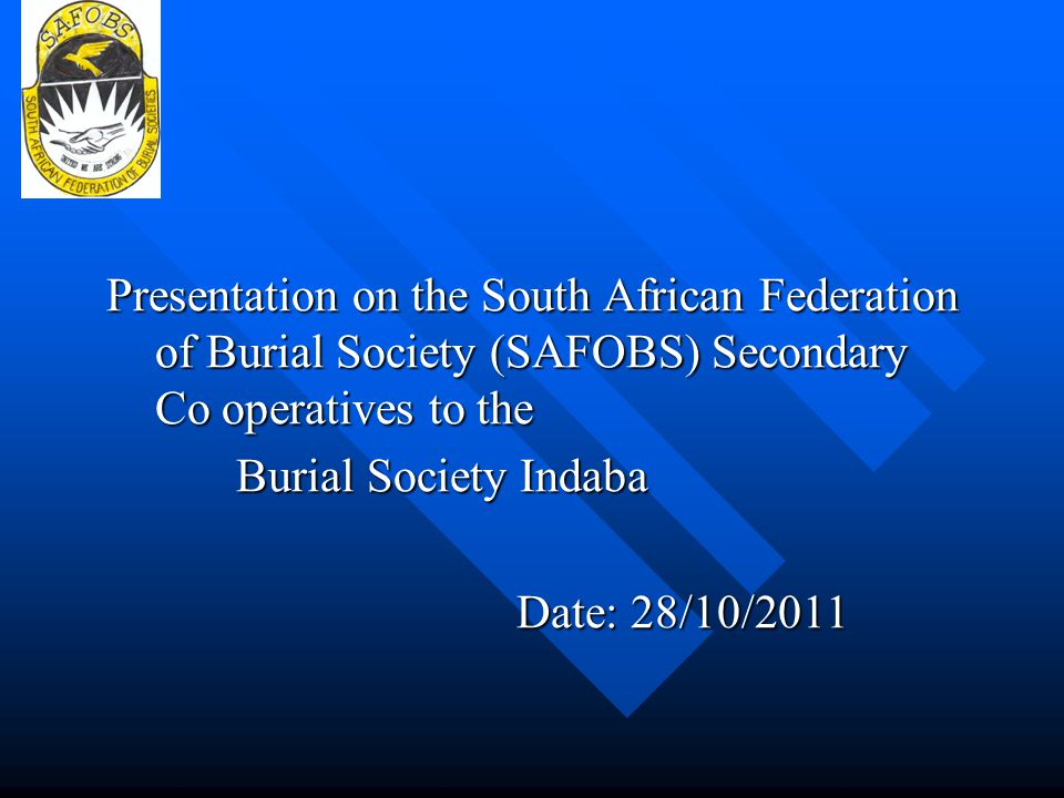 Presentation on the South African Federation of Burial Society (SAFOBS) Secondary Co operatives to the Burial Society Indaba Date: 28/10/2011