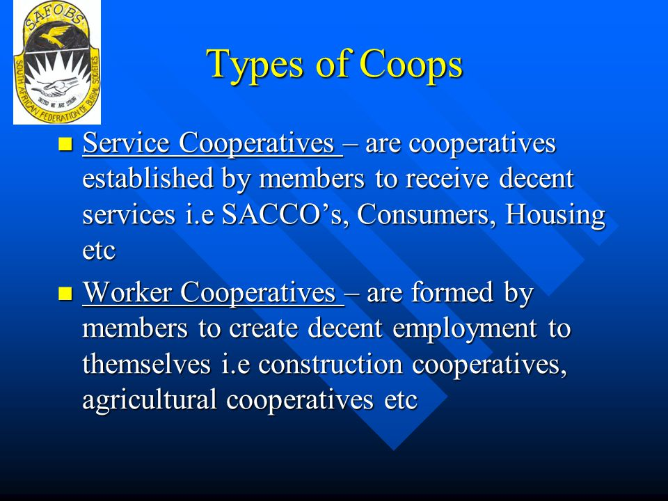 Types of Coops Service Cooperatives – are cooperatives established by members to receive decent services i.e SACCO's, Consumers, Housing etc.