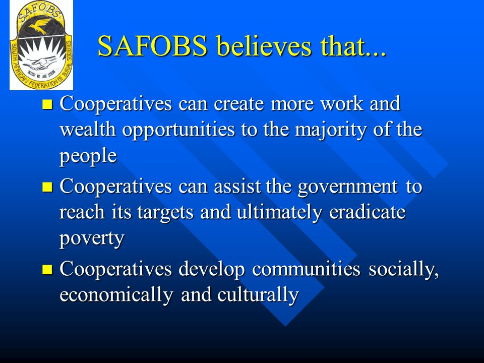 SAFOBS believes that... Cooperatives can create more work and wealth opportunities to the majority of the people.