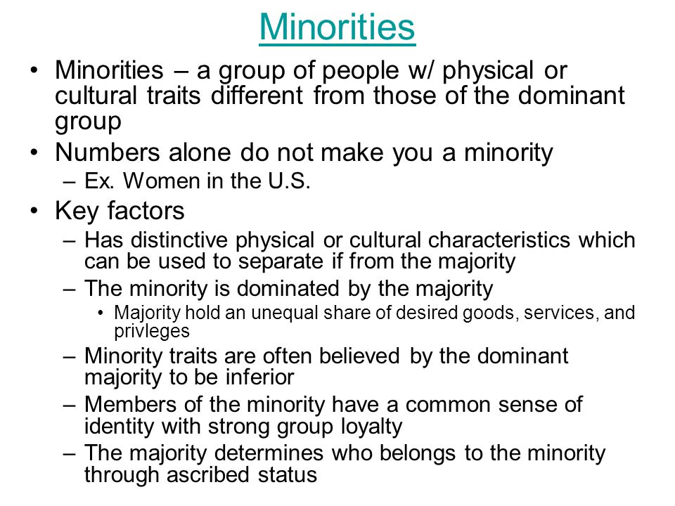 Minorities Minorities – a group of people w/ physical or cultural traits different from those of the dominant group.