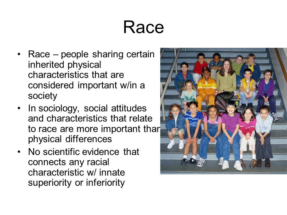 Race Race – people sharing certain inherited physical characteristics that are considered important w/in a society.