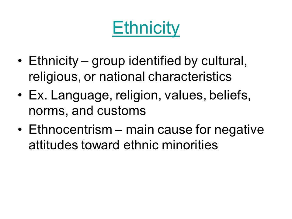 Ethnicity Ethnicity – group identified by cultural, religious, or national characteristics.