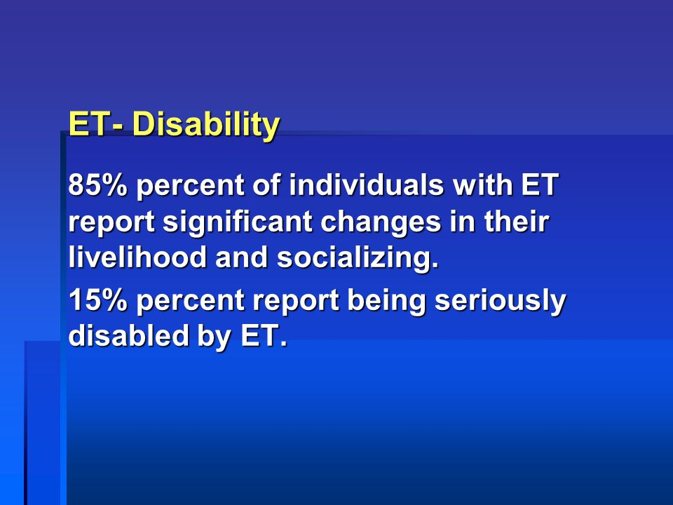 ET- Disability 85% percent of individuals with ET report significant changes in their livelihood and socializing.