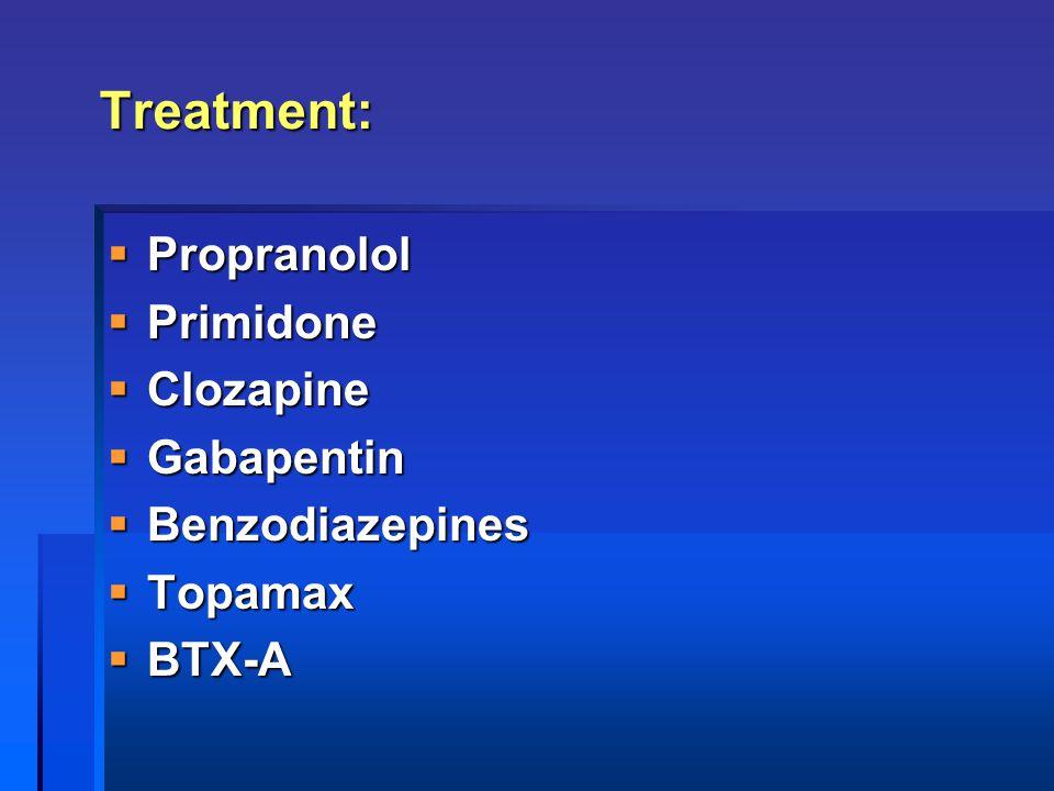 Treatment: Propranolol Primidone Clozapine Gabapentin Benzodiazepines