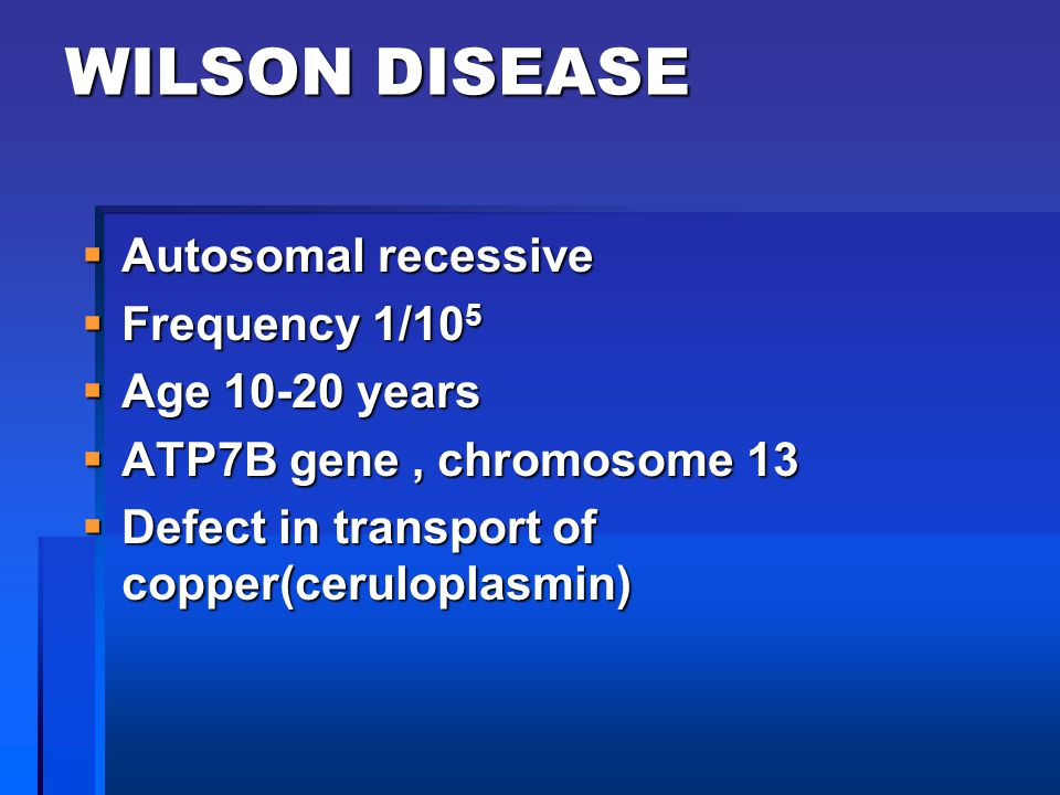 WILSON DISEASE Autosomal recessive Frequency 1/105 Age 10-20 years