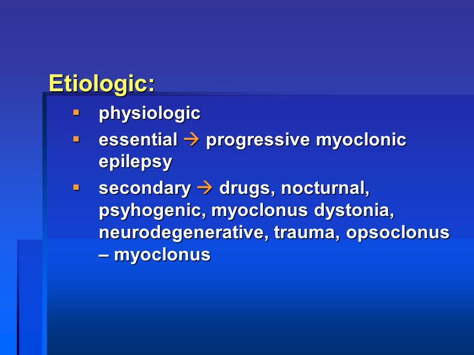 Etiologic: physiologic essential  progressive myoclonic epilepsy