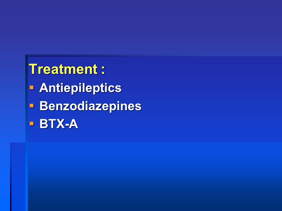 Treatment : Antiepileptics Benzodiazepines BTX-A