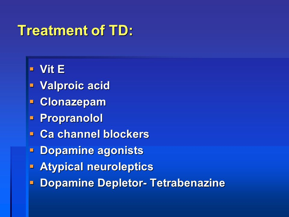 Treatment of TD: Vit E Valproic acid Clonazepam Propranolol
