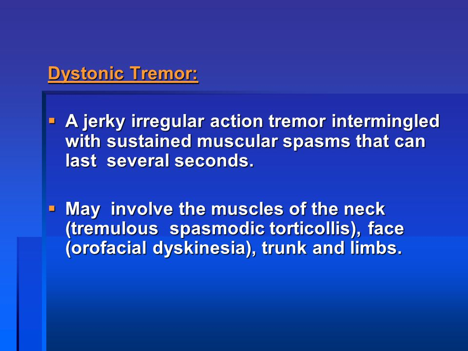 Dystonic Tremor: A jerky irregular action tremor intermingled with sustained muscular spasms that can last several seconds.