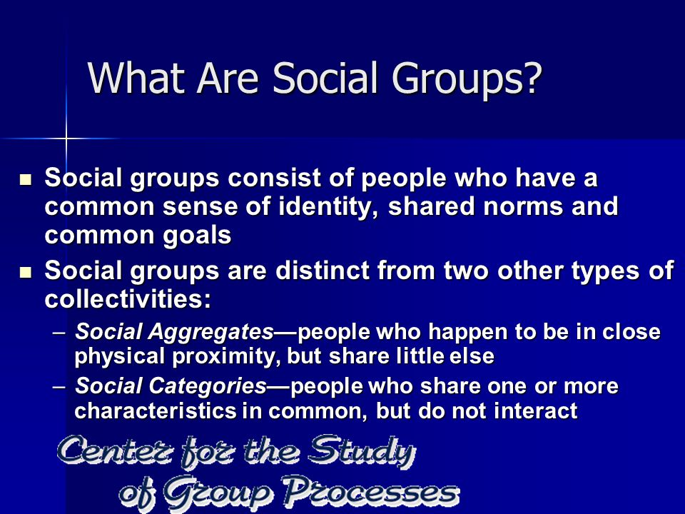 What Are Social Groups Social groups consist of people who have a common sense of identity, shared norms and common goals.