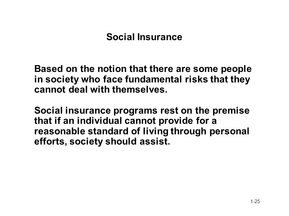 Social Insurance Based on the notion that there are some people in society who face fundamental risks that they cannot deal with themselves.