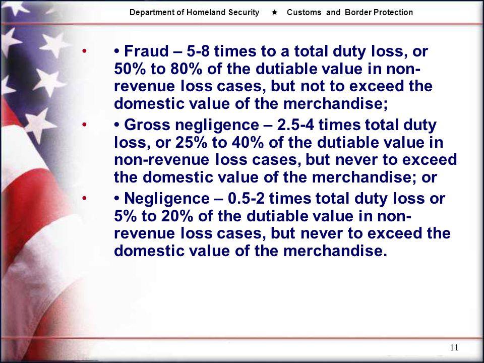• Fraud – 5-8 times to a total duty loss, or 50% to 80% of the dutiable value in non-revenue loss cases, but not to exceed the domestic value of the merchandise;