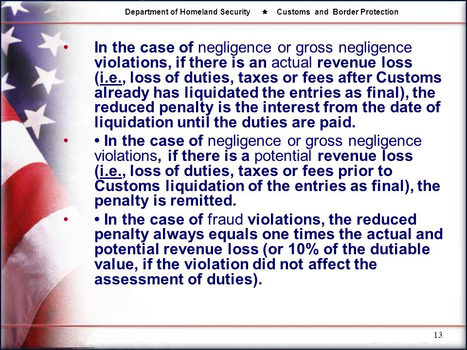 In the case of negligence or gross negligence violations, if there is an actual revenue loss (i.e., loss of duties, taxes or fees after Customs already has liquidated the entries as final), the reduced penalty is the interest from the date of liquidation until the duties are paid.