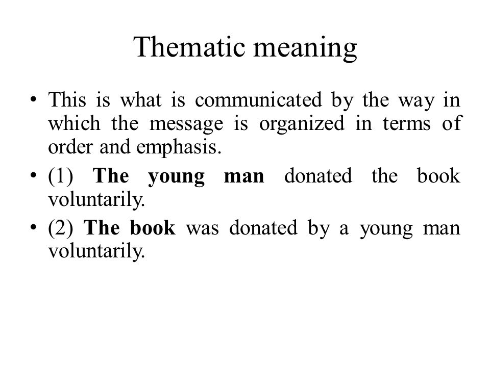 Thematic meaning This is what is communicated by the way in which the message is organized in terms of order and emphasis.