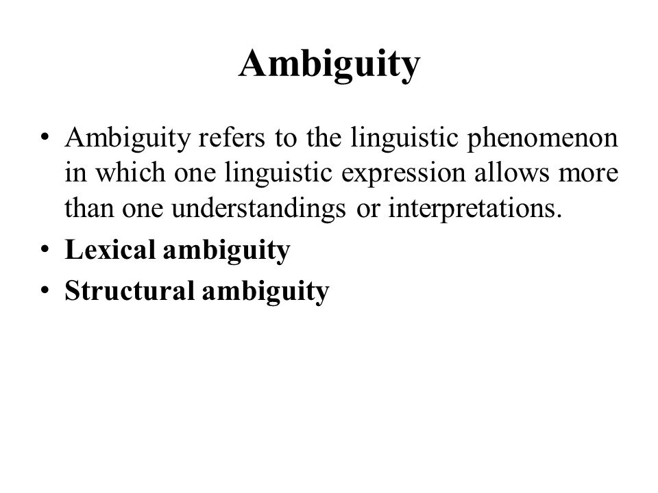 Ambiguity Ambiguity refers to the linguistic phenomenon in which one linguistic expression allows more than one understandings or interpretations.