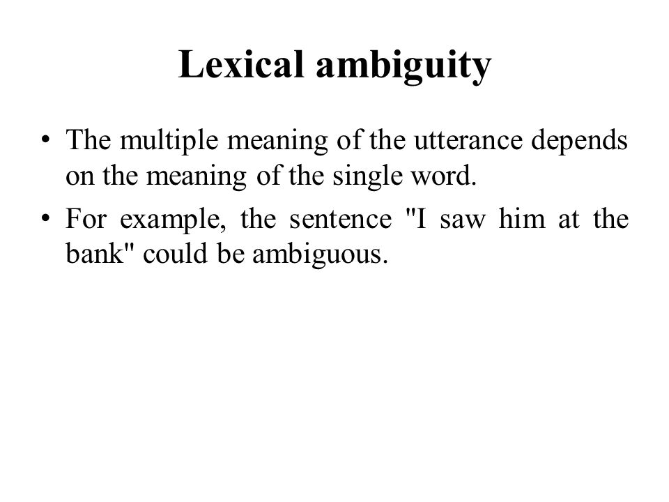 Lexical ambiguity The multiple meaning of the utterance depends on the meaning of the single word.