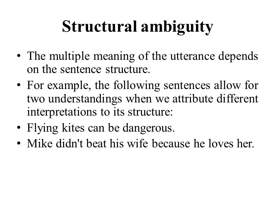 Structural ambiguity The multiple meaning of the utterance depends on the sentence structure.