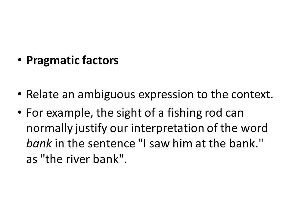 Pragmatic factors Relate an ambiguous expression to the context.