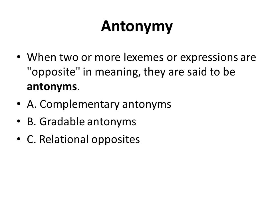 Antonymy When two or more lexemes or expressions are opposite in meaning, they are said to be antonyms.