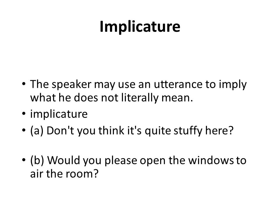 Implicature The speaker may use an utterance to imply what he does not literally mean. implicature.