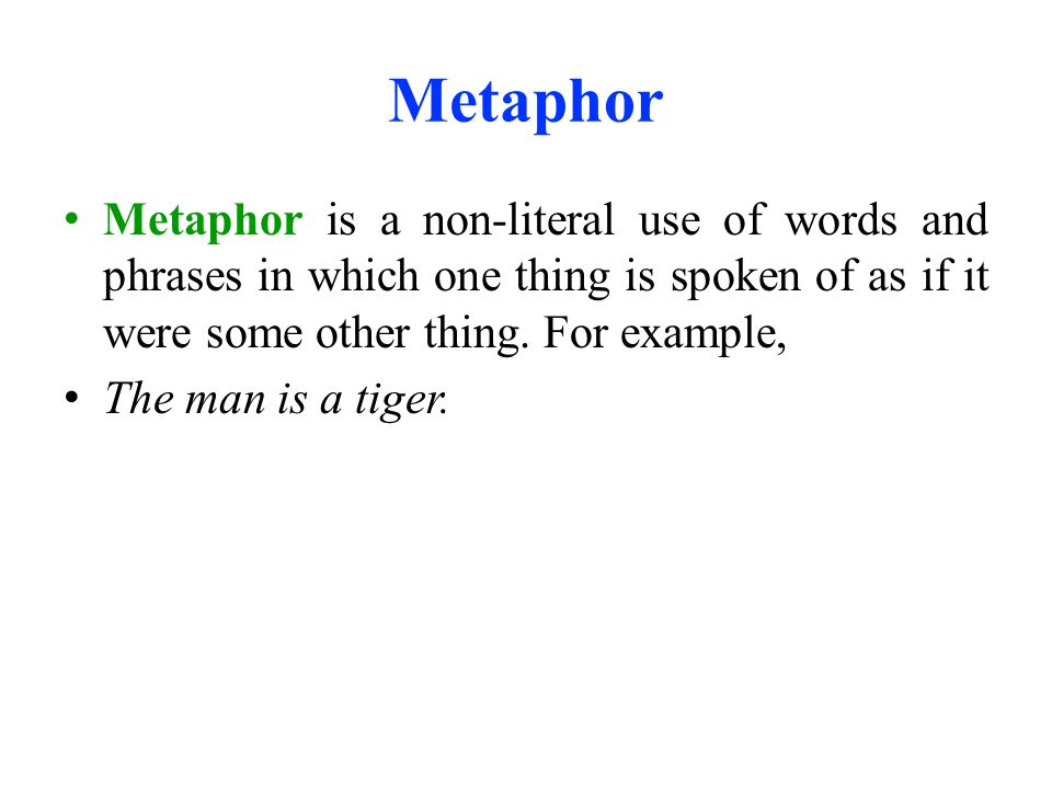 Metaphor Metaphor is a non-literal use of words and phrases in which one thing is spoken of as if it were some other thing. For example,