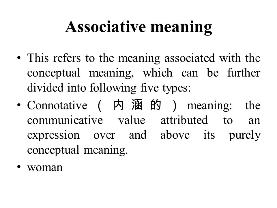 Associative meaning This refers to the meaning associated with the conceptual meaning, which can be further divided into following five types: